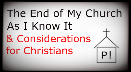The End of My Church As I Know It & Considerations for Christians