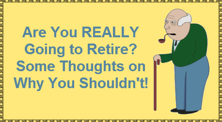 Are You REALLY Going to Retire? Some Thoughts on Why You Shouldn't!