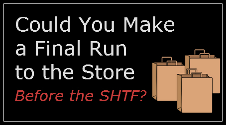Could You Make a Final Run to the Store Before the SHTF?  Think It Through!