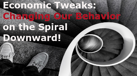 Economic Tweaks: Changing Our Behavior on the Spiral Downward!