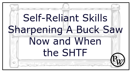 Self-Reliant Skills: Sharpening A Buck Saw Now and When the SHTF